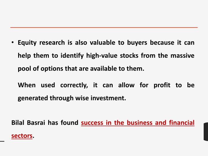 Equity research is also valuable to buyers because it can help them to identify high-value stocks from the massive pool of options that are available to them.