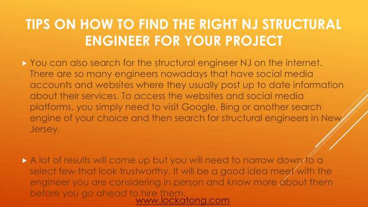You can also search for the structural engineer NJ on the internet. There are so many engineers nowadays that have social media accounts and websites where they usually post up to date information about their services. To access the websites and social media platforms, you simply need to visit Google, Bing or another search engine of your choice and then search for structural engineers in New Jersey.