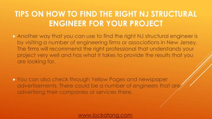 Another way that you can use to find the right NJ structural engineer is by visiting a number of engineering firms or associations in New Jersey. The firms will recommend the right professional that understands your project very well and has what it takes to provide the results that you are looking for.