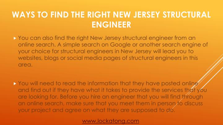 You can also find the right New Jersey structural engineer from an online search. A simple search on Google or another search engine of your choice for structural engineers in New Jersey will lead you to websites, blogs or social media pages of structural engineers in this area.