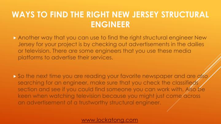Another way that you can use to find the right structural engineer New Jersey for your project is by checking out advertisements in the dailies or television. There are some engineers that you use these media platforms to advertise their services.