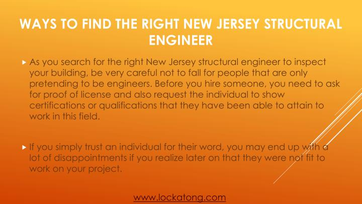 As you search for the right New Jersey structural engineer to inspect your building, be very careful not to fall for people that are only pretending to be engineers. Before you hire someone, you need to ask for proof of license and also request the individual to show certifications or qualifications that they have been able to attain to work in this field.