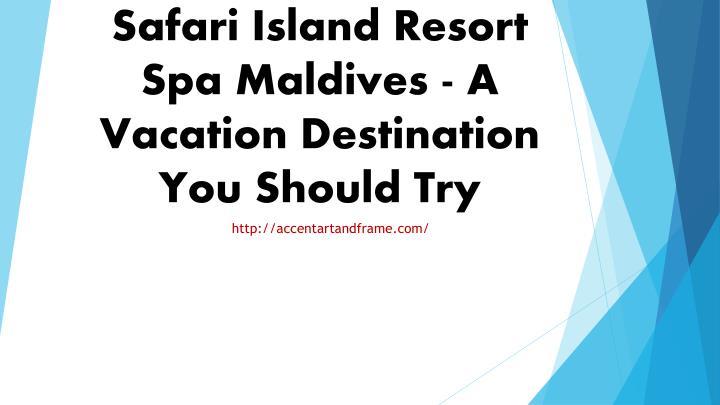 Safari Island Resort Spa Maldives - A Vacation Destination You Should Try