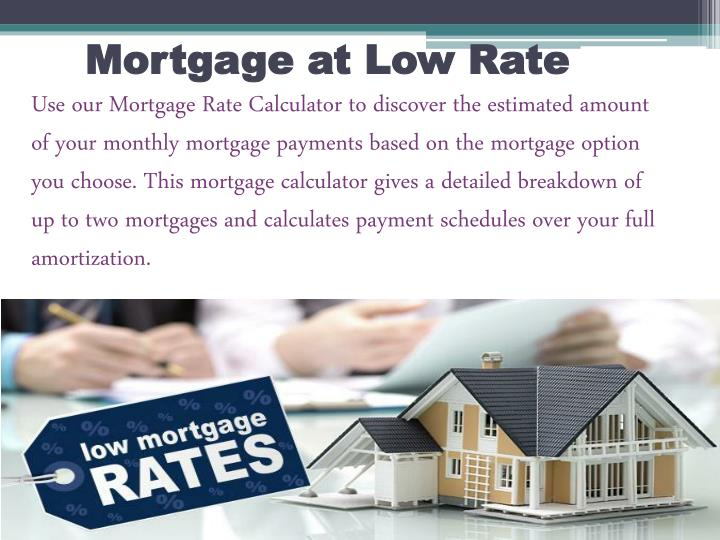 Use our Mortgage Rate Calculator to discover the estimated amount of your monthly mortgage payments based on the mortgage option you choose. This mortgage calculator gives a detailed breakdown of up to two mortgages and calculates payment schedules over your full amortization.