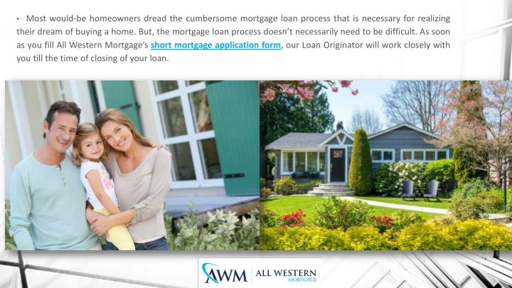 Most would-be homeowners dread the cumbersome mortgage loan process that is necessary for realizing their dream of buying a home. But, the mortgage loan process doesn't necessarily need to be difficult. As soon as you fill All Western Mortgage's