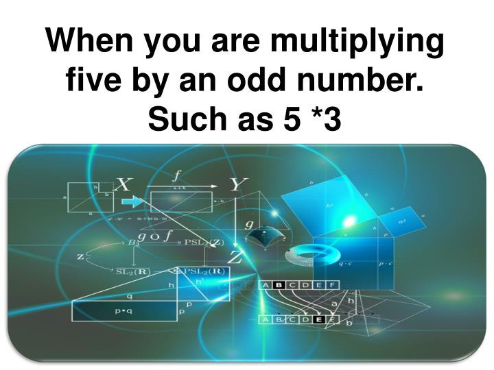 When you are multiplying five by an odd number.