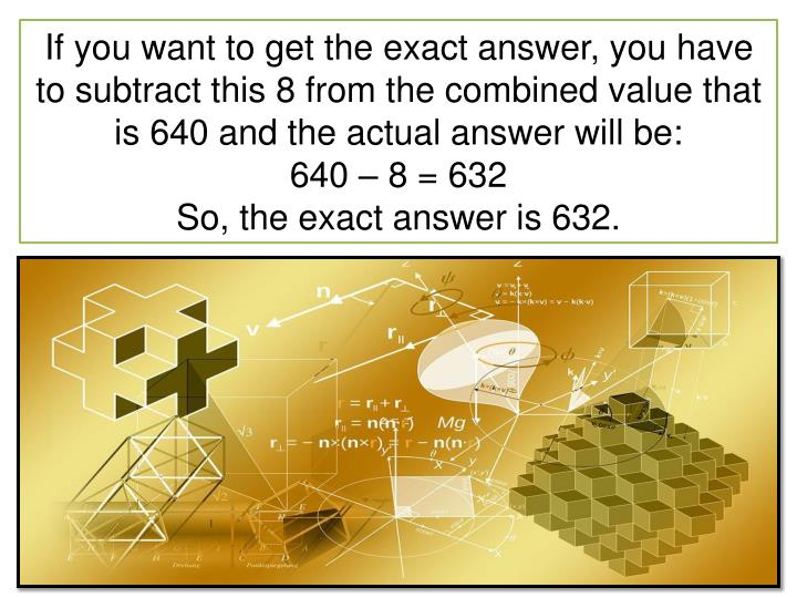 If you want to get the exact answer, you have to subtract this 8 from the combined value that is 640 and the actual answer will be: