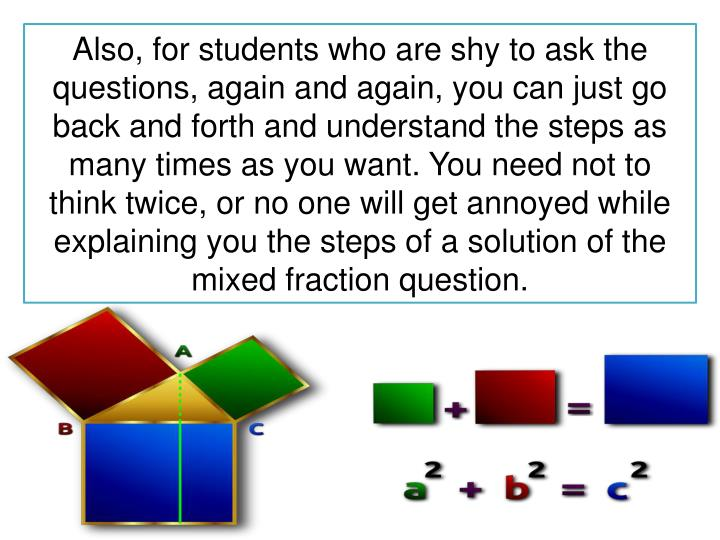 Also, for students who are shy to ask the questions, again and again, you can just go back and forth and understand the steps as many times as you want. You need not to think twice, or no one will get annoyed while explaining you the steps of a solution of the m