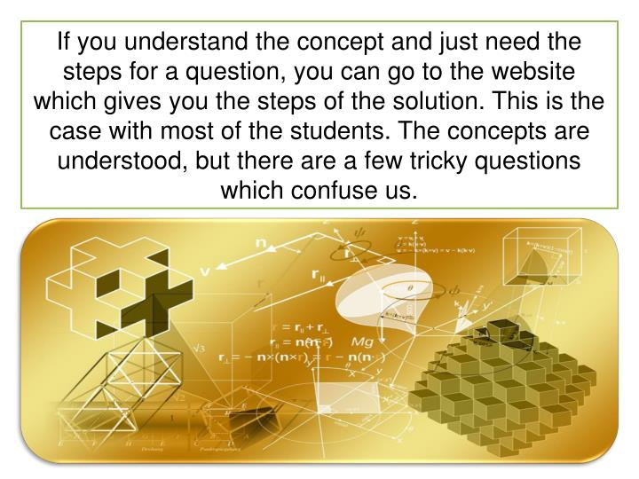 If you understand the concept and just need the steps for a question, you can go to the website which gives you the steps of the solution. This is the case with most of the students. The concepts are understood, but there are a few tricky questions which confuse us.