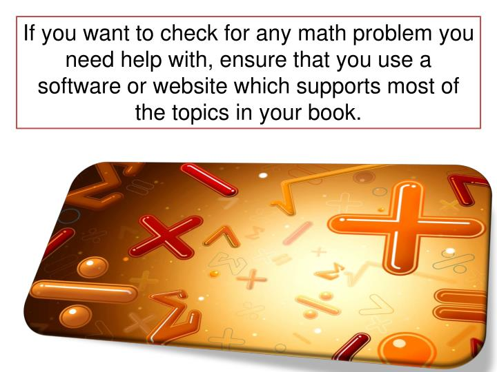 If you want to check for any math problem you need help with, ensure that you use a software or website which supports most of the topics in your book.