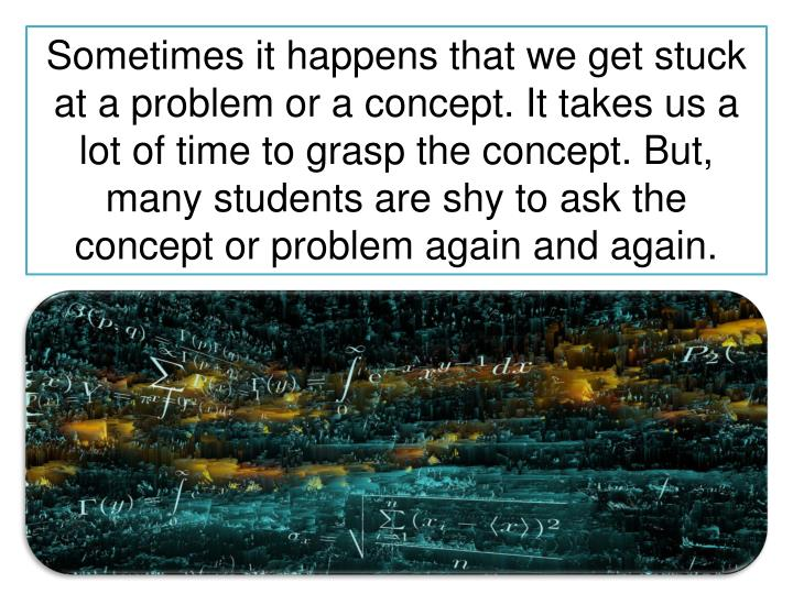 Sometimes it happens that we get stuck at a problem or a concept. It takes us a lot of time to grasp the concept. But, many students are shy to ask the concept or problem again and again.