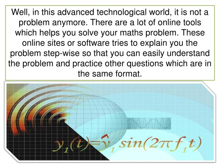 Well, in this advanced technological world, it is not a problem anymore. There are a lot of online tools which helps you solve your maths problem. These online sites or software tries to explain you the problem step-wise so that you can easily understand the problem and practice other questions which are in the same format.