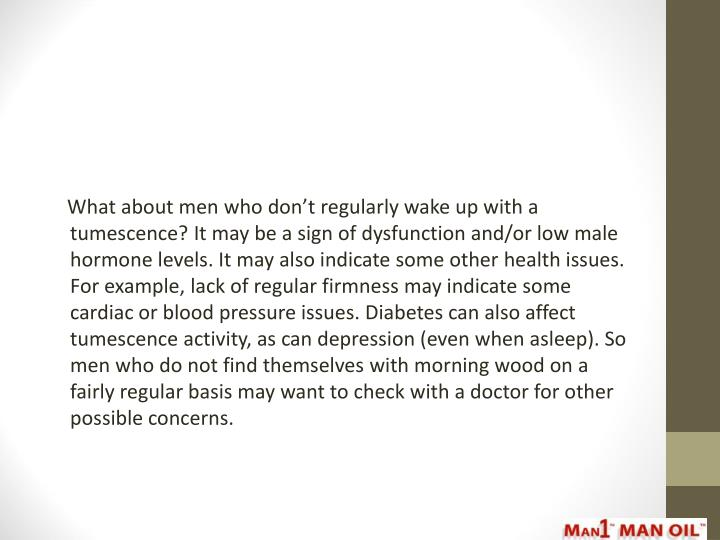 What about men who don't regularly wake up with a tumescence? It may be a sign of dysfunction and/or low male hormone levels. It may also indicate some other health issues. For example, lack of regular firmness may indicate some cardiac or blood pressure issues. Diabetes can also affect tumescence activity, as can depression (even when asleep). So men who do not find themselves with morning wood on a fairly regular basis may want to check with a doctor for other possible concerns.
