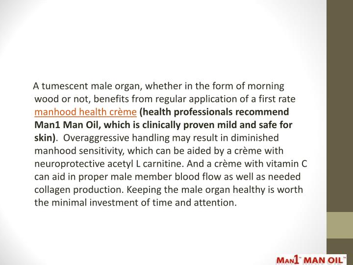 A tumescent male organ, whether in the form of morning wood or not, benefits from regular application of a first rate