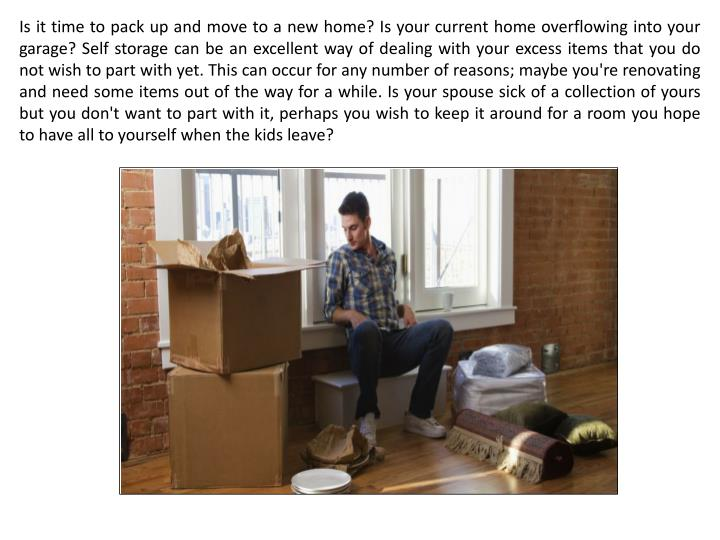 Is it time to pack up and move to a new home? Is your current home overflowing into your garage? Self storage can be an excellent way of dealing with your excess items that you do not wish to part with yet. This can occur for any number of reasons; maybe you're renovating and need some items out of the way for a while. Is your spouse sick of a collection of yours but you don't want to part with it, perhaps you wish to keep it around for a room you hope to have all to yourself when the kids leave?