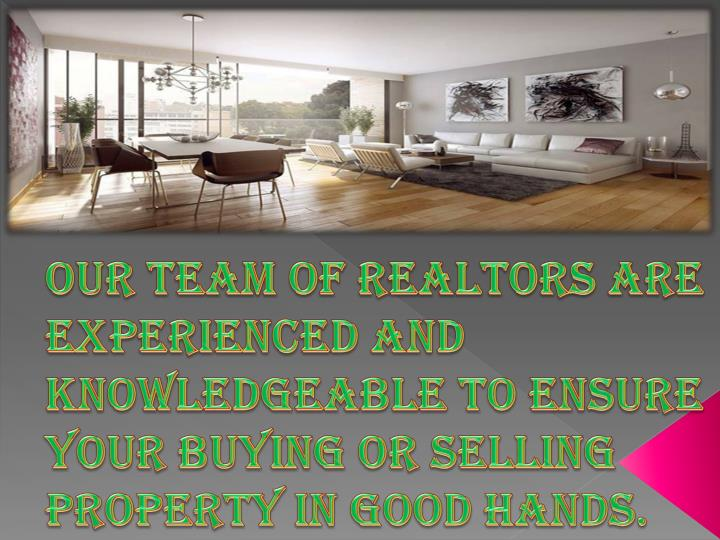 Our Team of Realtors are experienced and knowledgeable to ensure your buying or selling property in good hands.