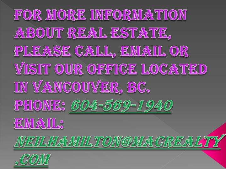For more information about real estate, please call, email or visit our office located in Vancouver, BC.