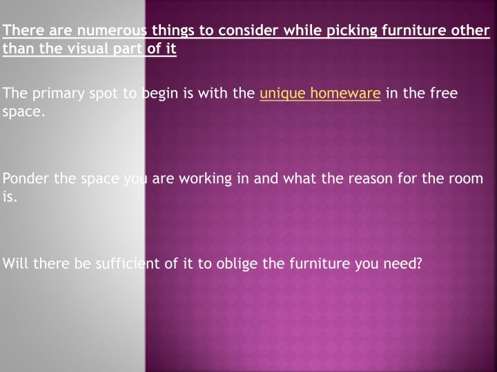 There are numerous things to consider while picking furniture other than the visual part of it