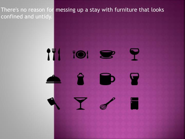 There s no reason for messing up a stay with furniture that looks confined and untidy