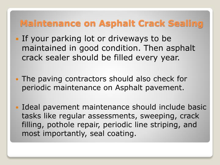 If your parking lot or driveways to be maintained in good condition. Then asphalt crack sealer should be filled every year