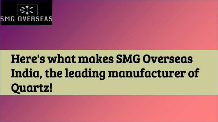 Here's what makes SMG Overseas India, the leading manufacturer of Quartz!