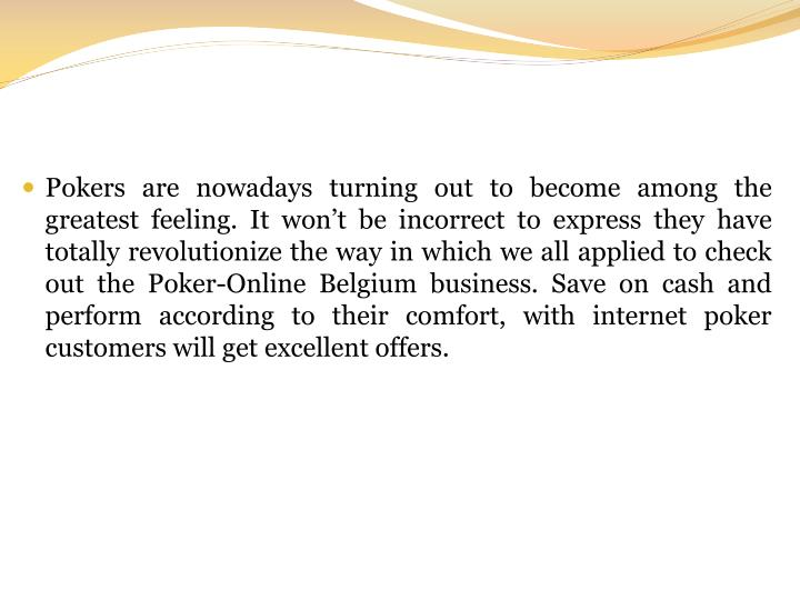 Pokers are nowadays turning out to become among the greatest feeling. It won't be incorrect to express they have totally revolutionize the way in which we all applied to check out the Poker-Online Belgium business. Save on cash and perform according to their comfort, with internet poker customers will get excellent offers.