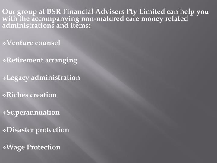 Our group at BSR Financial Advisers Pty Limited can help you with the accompanying non-matured care money related administrations and items: