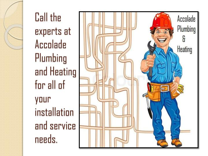 Call the experts at Accolade Plumbing and Heating for all of your installation and service needs.