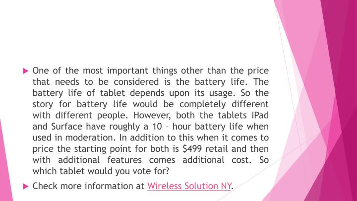 One of the most important things other than the price that needs to be considered is the battery life. The battery life of tablet depends upon its usage. So the story for battery life would be completely different with different people. However, both the tablets iPad and Surface have roughly a 10 – hour battery life when used in moderation. In addition to this when it comes to price the starting point for both is $499 retail and then with additional features comes additional cost. So which tablet would you vote for?