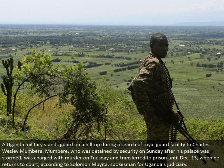 A Uganda military stands monitor on a peak amid a pursuit of imperial protect office to Charles Wesley Mumbere. Mumbere, who was confined by security on Sunday after his royal residence was raged, was accused of murder on Tuesday and exchanged to jail until Dec. 13, when he comes back to court, as indicated by Solomon Muyita, representative for Uganda's judiciary.