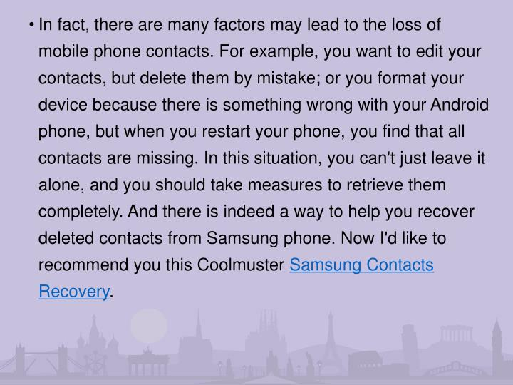 In fact, there are many factors may lead to the loss of mobile phone contacts. For example, you want to edit your contacts, but delete them by mistake; or you format your device because there is something wrong with your Android phone, but when you restart your phone, you find that all contacts are missing. In this situation, you can't just leave it alone, and you should take measures to retrieve them completely. And there is indeed a way to help you recover deleted contacts from Samsung phone. Now I'd like to recommend you this Coolmuster