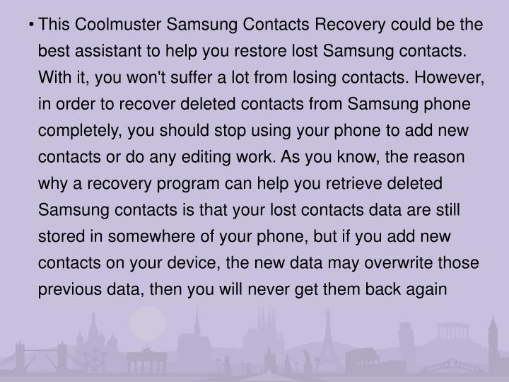This Coolmuster Samsung Contacts Recovery could be the best assistant to help you restore lost Samsung contacts. With it, you won't suffer a lot from losing contacts. However, in order to recover deleted contacts from Samsung phone completely, you should stop using your phone to add new contacts or do any editing work. As you know, the reason why a recovery program can help you retrieve deleted Samsung contacts is that your lost contacts data are still stored in somewhere of your phone, but if you add new contacts on your device, the new data may overwrite those previous data, then you will never get them back again