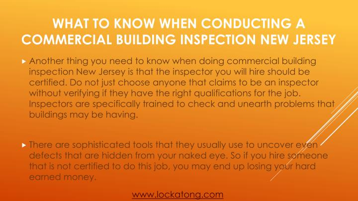 Another thing you need to know when doing commercial building inspection New Jersey is that the inspector you will hire should be certified. Do not just choose anyone that claims to be an inspector without verifying if they have the right qualifications for the job. Inspectors are specifically trained to check and unearth problems that buildings may be having.