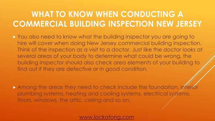 You also need to know what the building inspector you are going to hire will cover when doing New Jersey commercial building inspection. Think of the inspection as a visit to a doctor. Just like the doctor looks at several areas of your body to determine what could be wrong, the building inspector should also check area elements of your building to find out if they are defective or in good condition.