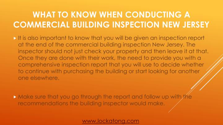 It is also important to know that you will be given an inspection report at the end of the commercial building inspection New Jersey. The inspector should not just check your property and then leave it at that. Once they are done with their work, the need to provide you with a comprehensive inspection report that you will use to decide whether to continue with purchasing the building or start looking for another one elsewhere.