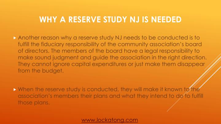 Another reason why a reserve study NJ needs to be conducted is to fulfill the fiduciary responsibility of the community association's board of directors. The members of the board have a legal responsibility to make sound judgment and guide the association in the right direction. They cannot ignore capital expenditures or just make them disappear from the budget.