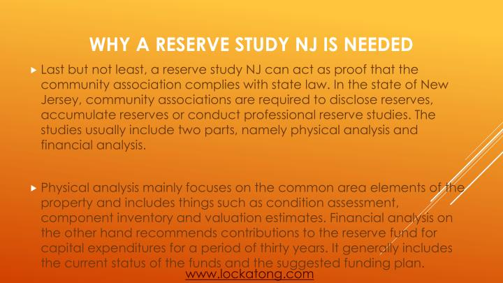 Last but not least, a reserve study NJ can act as proof that the community association complies with state law. In the state of New Jersey, community associations are required to disclose reserves, accumulate reserves or conduct professional reserve studies. The studies usually include two parts, namely physical analysis and financial analysis.
