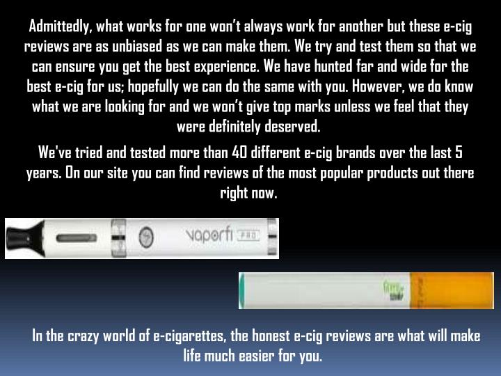 Admittedly, what works for one won't always work for another but thesee-cig reviews are as unbiased as we can make them. We try and test them so that we can ensure you get the best experience. We have hunted far and wide for the best e-cig for us; hopefully we can do the same with you. However, we do know what we are looking for and we won't give top marks unless we feel that they were definitely deserved.