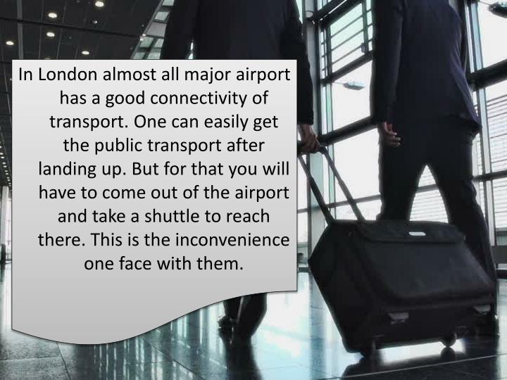 In London almost all major airport has a good connectivity of transport