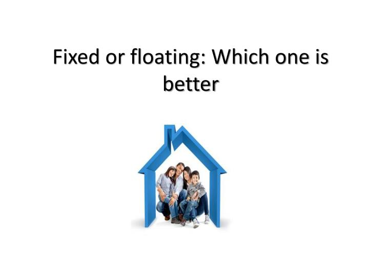 Fixed or floating: Which one is better