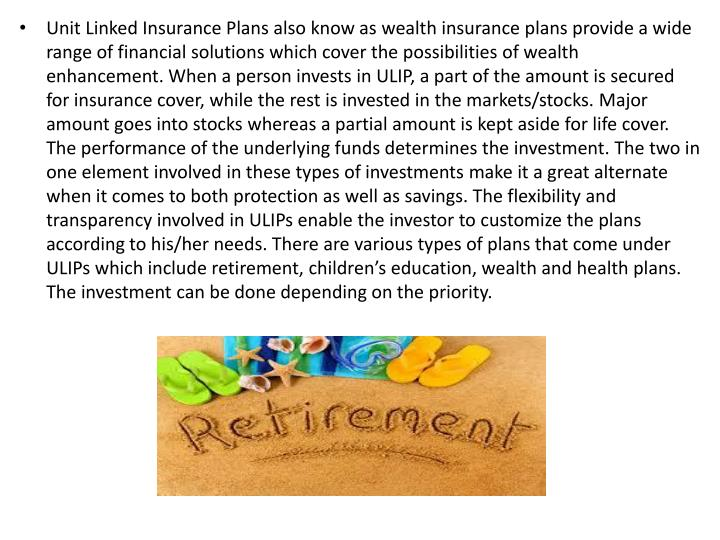Unit Linked Insurance Plans also know as wealth insurance plans provide a wide range of financial so...