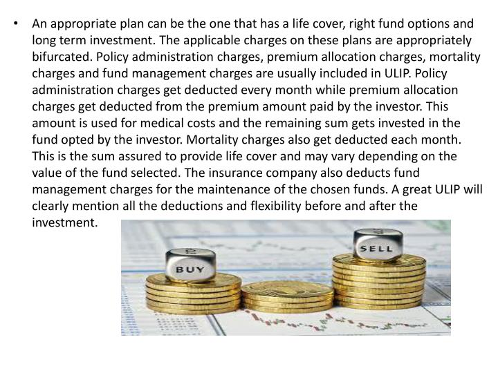 An appropriate plan can be the one that has a life cover, right fund options and long term investmen...