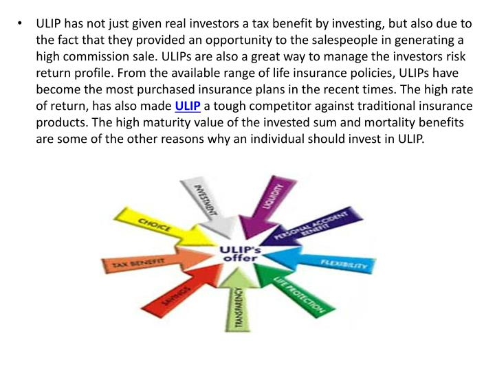 ULIP has not just given real investors a tax benefit by investing, but also due to the fact that they provided an opportunity to the salespeople in generating a high commission sale. ULIPs are also a great way to manage the investors risk return profile. From the available range of life insurance policies, ULIPs have become the most purchased insurance plans in the recent times. The high rate of return, has also made