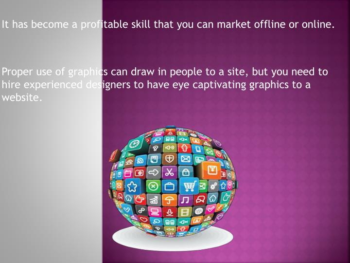 It has become a profitable skill that you can market offline or online