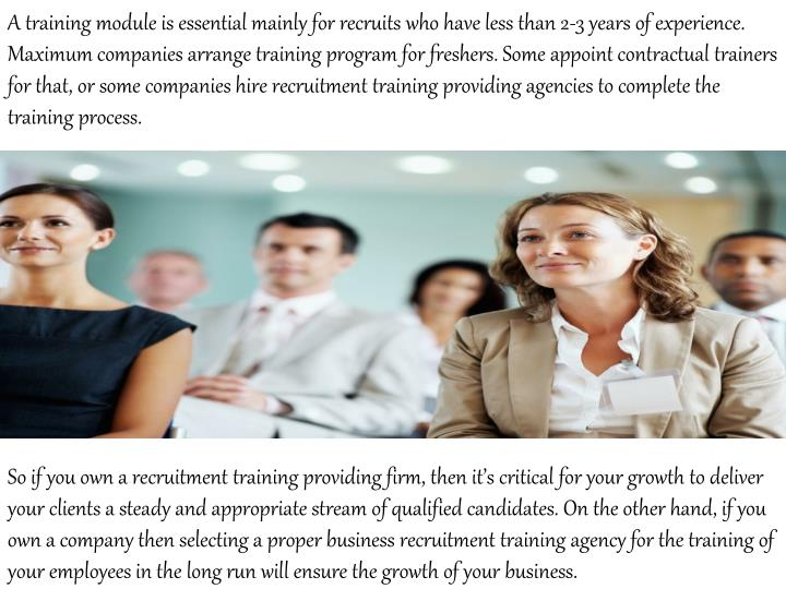 A training module is essential mainly for recruits who have less than 2-3 years of experience. Maxim...