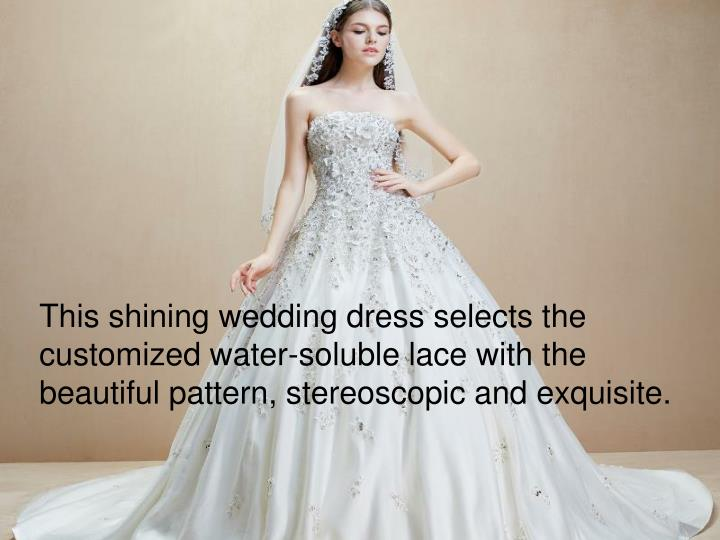 This shining wedding dress selects the customized water-soluble lace with the beautiful pattern, stereoscopic and exquisite.