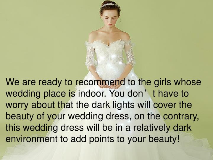We are ready to recommend to the girls whose wedding place is indoor. You don't have to worry about that the dark lights will cover the beauty of your wedding dress, on the contrary, this wedding dress will be in a relatively dark environment to add points to your beauty!