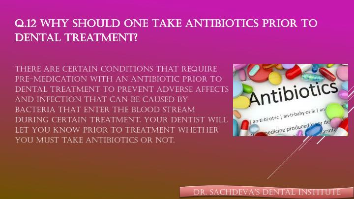 Q.12 Why should one take antibiotics prior to dental treatment?
