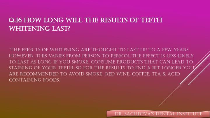 Q.16 How long will the results of teeth whitening last