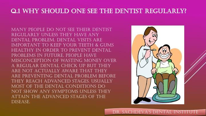 Q.1 Why should one see the dentist regularly?